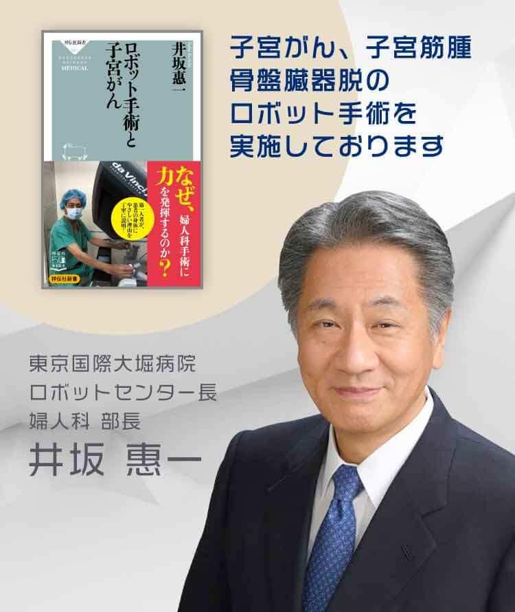 東京国際大堀病院 ロボットセンター長婦人科 部長井坂 惠一 子宮がん、子宮筋腫、骨盤臓器脱のロボット支援手術を実施しております。